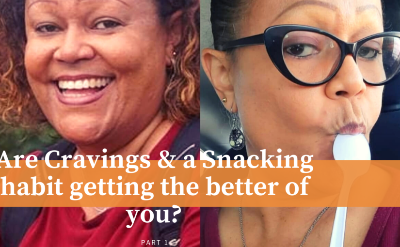 Are Cravings & A Snacking Habit Getting the better of You? Part 1